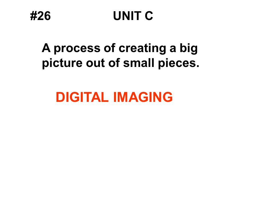 #26UNIT C A process of creating a big picture out of small pieces. DIGITAL IMAGING