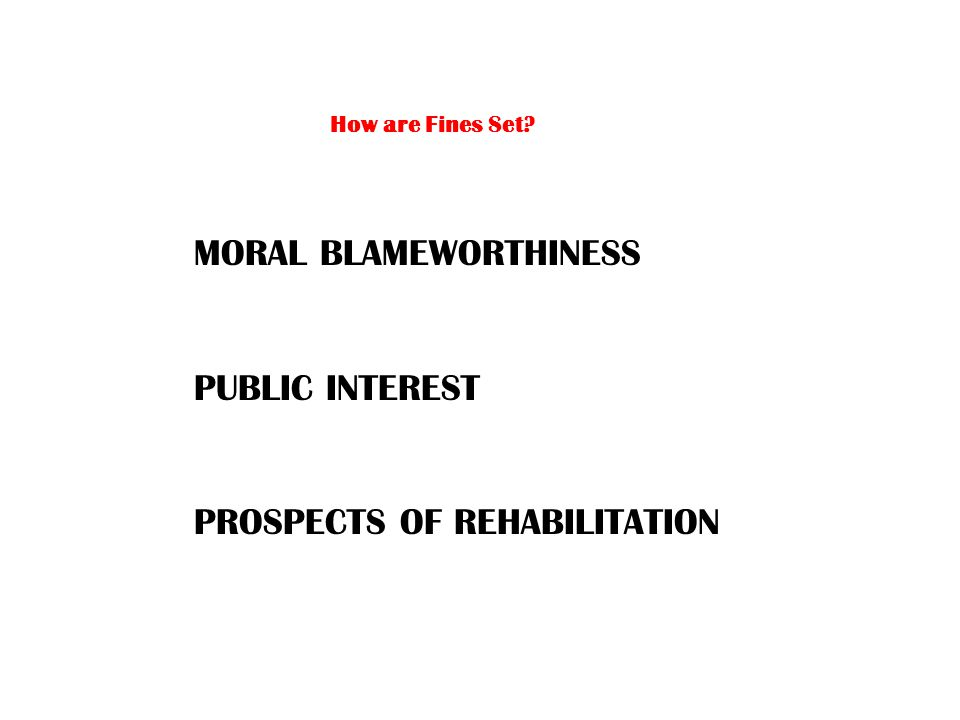 How are Fines Set MORAL BLAMEWORTHINESS PUBLIC INTEREST PROSPECTS OF REHABILITATION