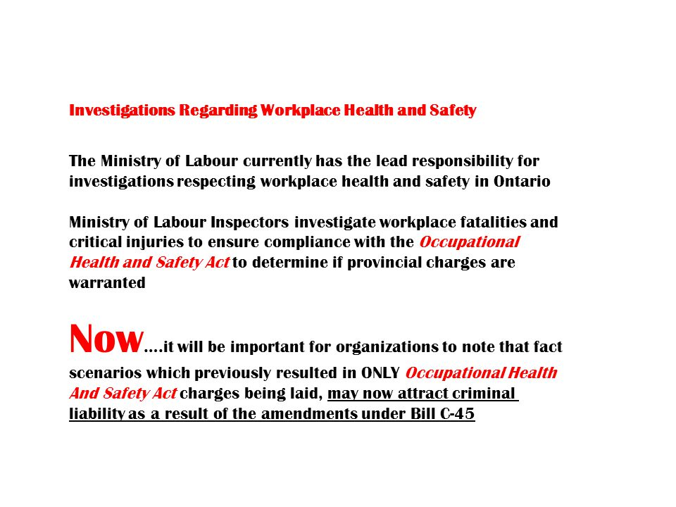 Investigations Regarding Workplace Health and Safety The Ministry of Labour currently has the lead responsibility for investigations respecting workplace health and safety in Ontario Ministry of Labour Inspectors investigate workplace fatalities and critical injuries to ensure compliance with the Occupational Health and Safety Act to determine if provincial charges are warranted Now ….it will be important for organizations to note that fact scenarios which previously resulted in ONLY Occupational Health And Safety Act charges being laid, may now attract criminal liability as a result of the amendments under Bill C-45