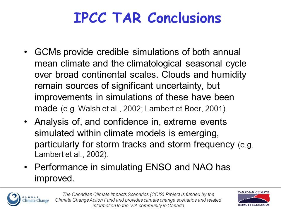 The Canadian Climate Impacts Scenarios (CCIS) Project is funded by the Climate Change Action Fund and provides climate change scenarios and related information to the VIA community in Canada IPCC TAR Conclusions GCMs provide credible simulations of both annual mean climate and the climatological seasonal cycle over broad continental scales.