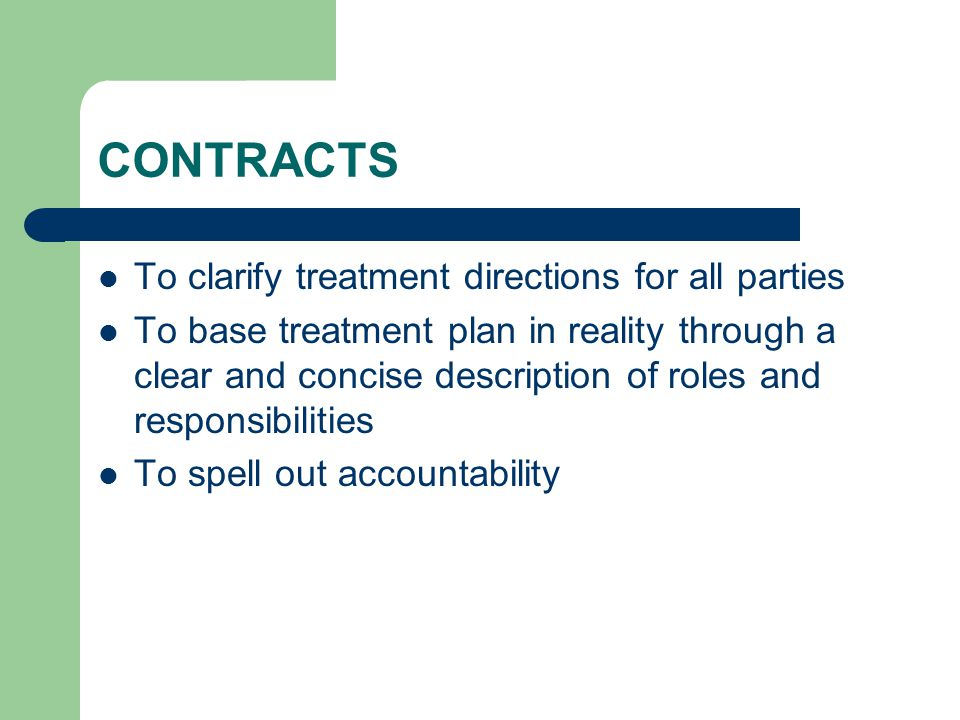 CONTRACTS To clarify treatment directions for all parties To base treatment plan in reality through a clear and concise description of roles and responsibilities To spell out accountability