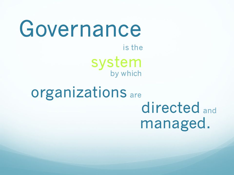 Governance is the system by which organizations are directed and managed.