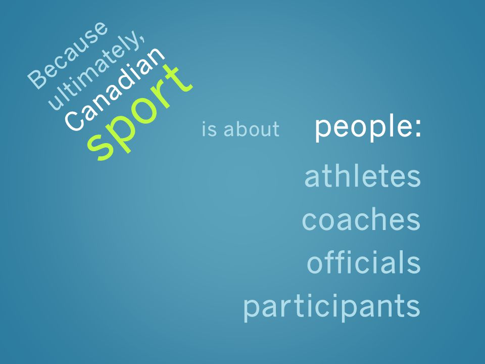 is about people: athletes coaches officials participants Because ultimately, sport Canadian