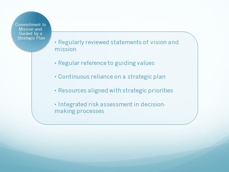 Regularly reviewed statements of vision and mission Regular reference to guiding values Continuous reliance on a strategic plan Resources aligned with strategic priorities Integrated risk assessment in decision- making processes Commitment to Mission and Guided by a Strategic Plan
