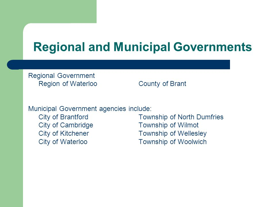 Regional and Municipal Governments Regional Government Region of WaterlooCounty of Brant Municipal Government agencies include: City of BrantfordTownship of North Dumfries City of Cambridge Township of Wilmot City of Kitchener Township of Wellesley City of WaterlooTownship of Woolwich