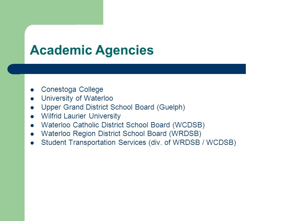 Academic Agencies Conestoga College University of Waterloo Upper Grand District School Board (Guelph) Wilfrid Laurier University Waterloo Catholic District School Board (WCDSB) Waterloo Region District School Board (WRDSB) Student Transportation Services (div.