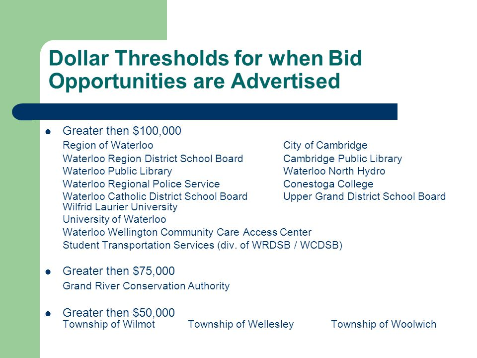 Dollar Thresholds for when Bid Opportunities are Advertised Greater then $100,000 Region of Waterloo City of Cambridge Waterloo Region District School Board Cambridge Public Library Waterloo Public LibraryWaterloo North Hydro Waterloo Regional Police ServiceConestoga College Waterloo Catholic District School BoardUpper Grand District School Board Wilfrid Laurier University University of Waterloo Waterloo Wellington Community Care Access Center Student Transportation Services (div.