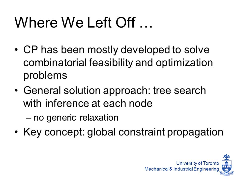 University of Toronto Mechanical & Industrial Engineering Where We Left Off … CP has been mostly developed to solve combinatorial feasibility and optimization problems General solution approach: tree search with inference at each node –no generic relaxation Key concept: global constraint propagation