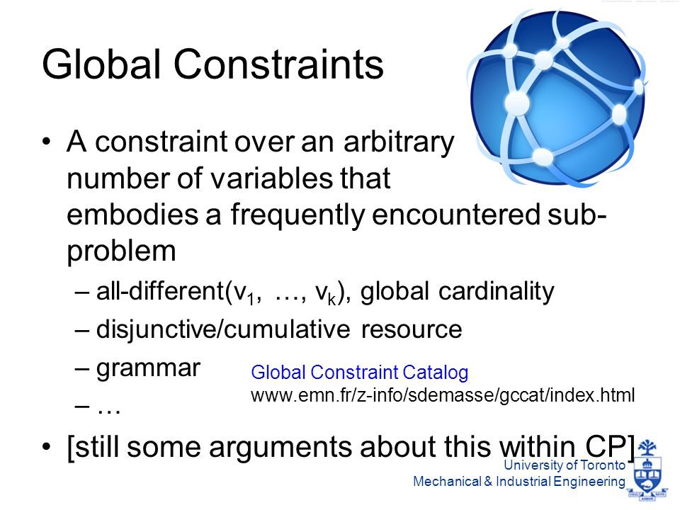 University of Toronto Mechanical & Industrial Engineering Global Constraints A constraint over an arbitrary number of variables that embodies a frequently encountered sub- problem –all-different(v 1, …, v k ), global cardinality –disjunctive/cumulative resource –grammar –… [still some arguments about this within CP] Global Constraint Catalog www.emn.fr/z-info/sdemasse/gccat/index.html