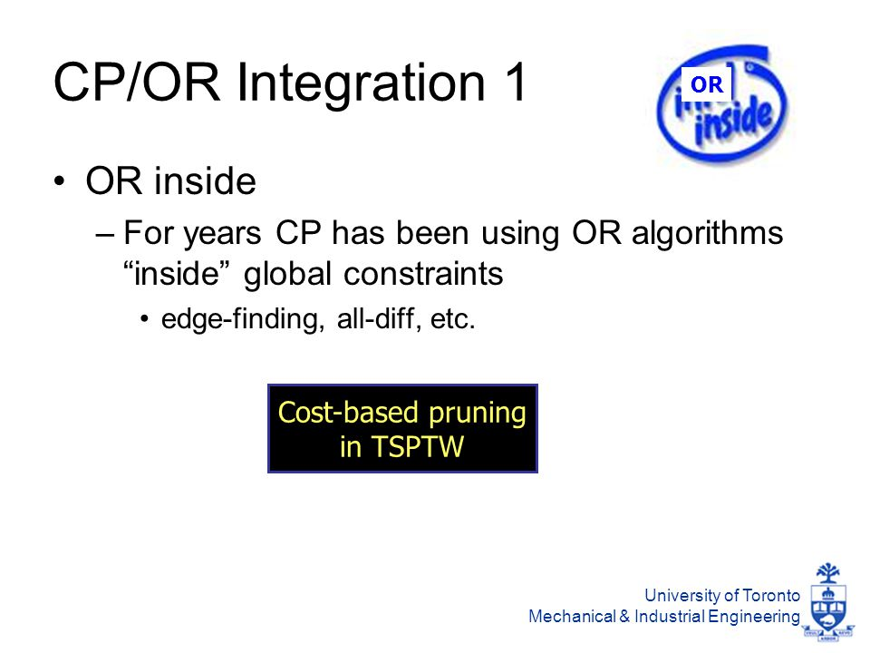 University of Toronto Mechanical & Industrial Engineering CP/OR Integration 1 OR inside –For years CP has been using OR algorithms inside global constraints edge-finding, all-diff, etc.