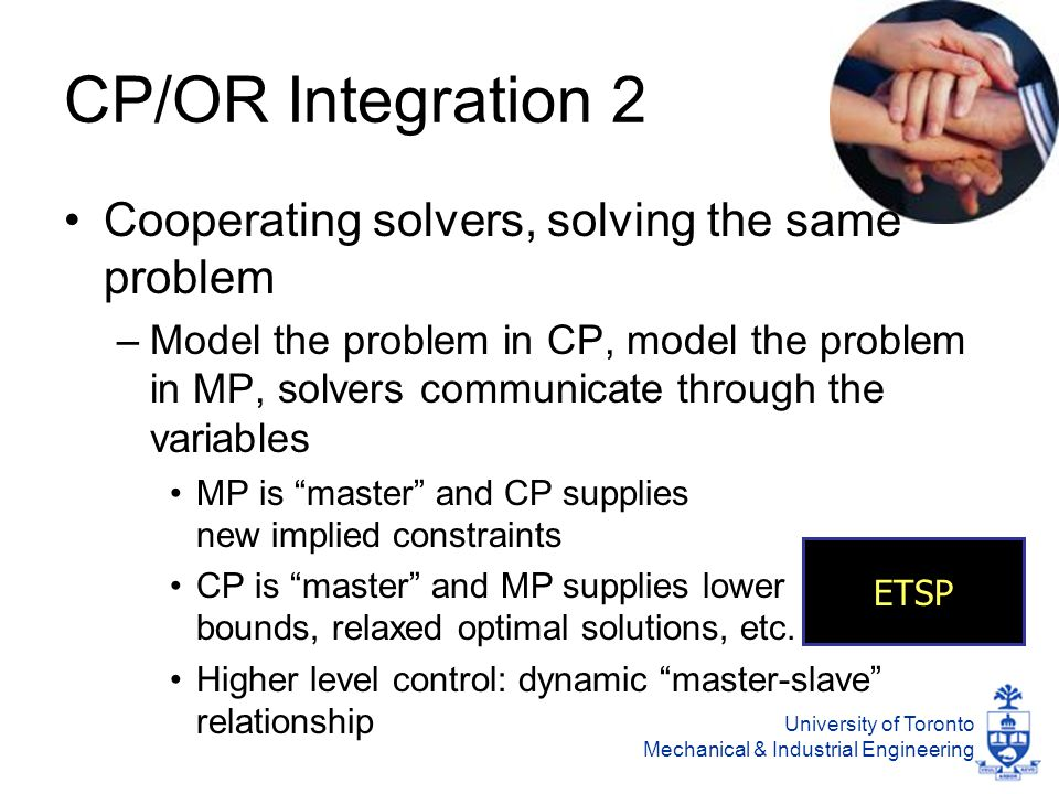 University of Toronto Mechanical & Industrial Engineering CP/OR Integration 2 Cooperating solvers, solving the same problem –Model the problem in CP, model the problem in MP, solvers communicate through the variables MP is master and CP supplies new implied constraints CP is master and MP supplies lower bounds, relaxed optimal solutions, etc.