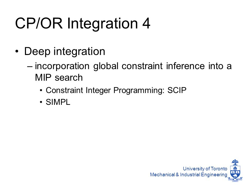 University of Toronto Mechanical & Industrial Engineering CP/OR Integration 4 Deep integration –incorporation global constraint inference into a MIP search Constraint Integer Programming: SCIP SIMPL
