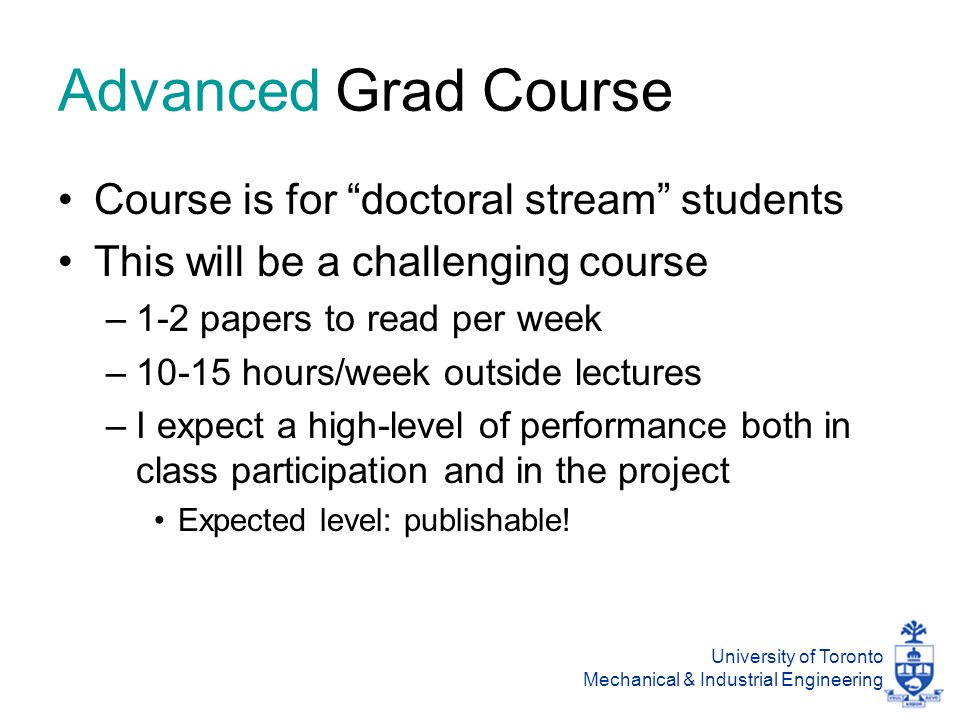 University of Toronto Mechanical & Industrial Engineering Advanced Grad Course Course is for doctoral stream students This will be a challenging course –1-2 papers to read per week –10-15 hours/week outside lectures –I expect a high-level of performance both in class participation and in the project Expected level: publishable!