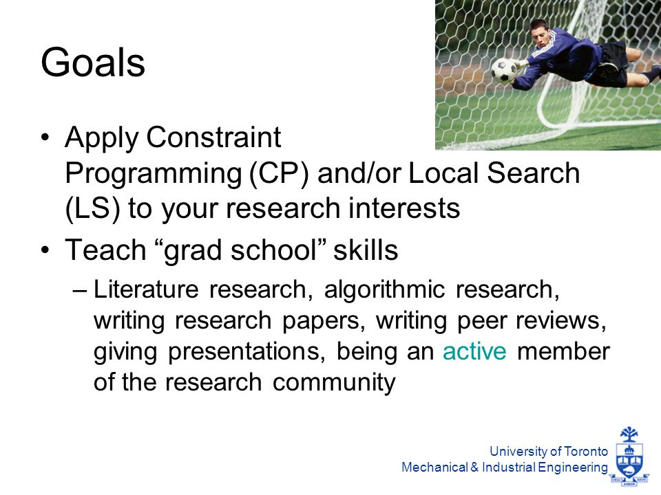 University of Toronto Mechanical & Industrial Engineering Goals Apply Constraint Programming (CP) and/or Local Search (LS) to your research interests Teach grad school skills –Literature research, algorithmic research, writing research papers, writing peer reviews, giving presentations, being an active member of the research community