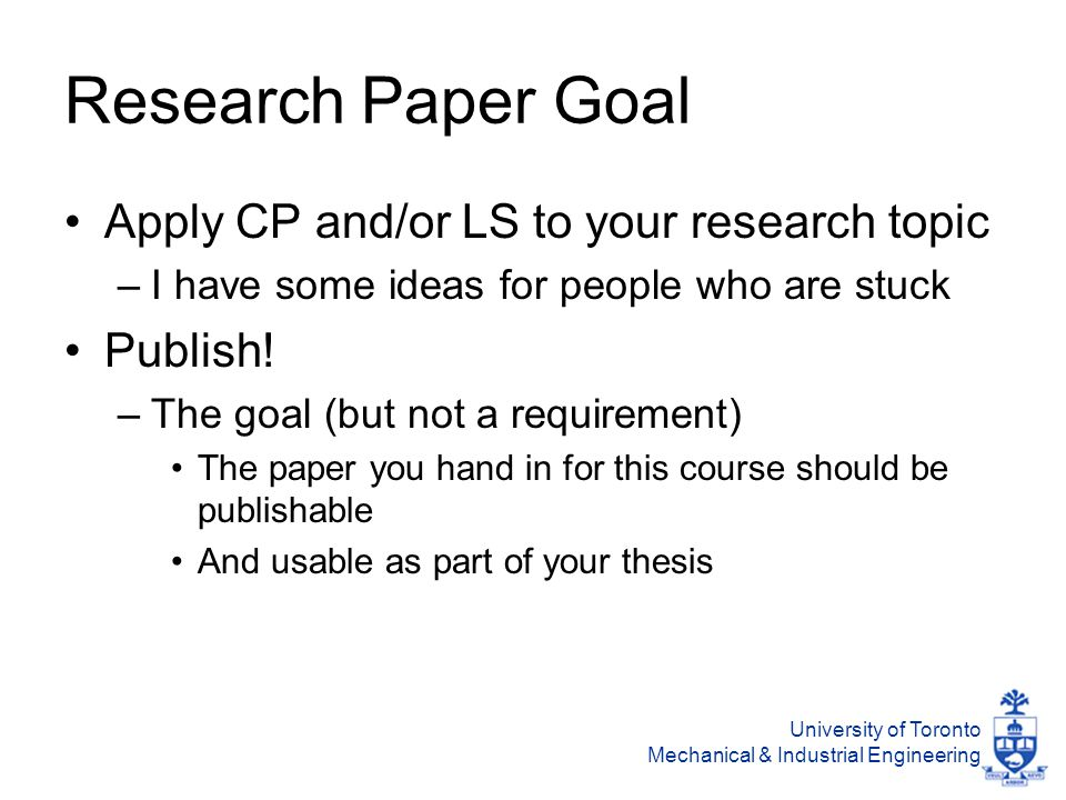 University of Toronto Mechanical & Industrial Engineering Research Paper Goal Apply CP and/or LS to your research topic –I have some ideas for people who are stuck Publish.