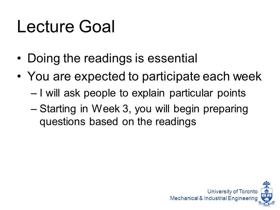 University of Toronto Mechanical & Industrial Engineering Lecture Goal Doing the readings is essential You are expected to participate each week –I will ask people to explain particular points –Starting in Week 3, you will begin preparing questions based on the readings