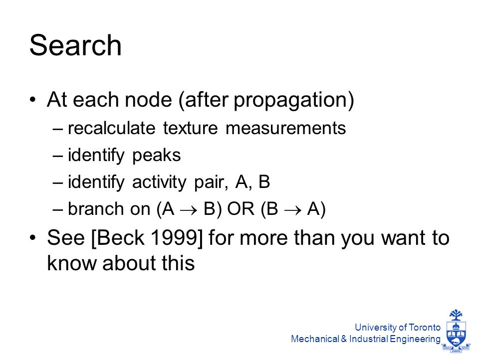 University of Toronto Mechanical & Industrial Engineering Search At each node (after propagation) –recalculate texture measurements –identify peaks –identify activity pair, A, B –branch on (A  B) OR (B  A) See [Beck 1999] for more than you want to know about this