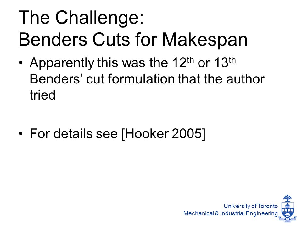 University of Toronto Mechanical & Industrial Engineering The Challenge: Benders Cuts for Makespan Apparently this was the 12 th or 13 th Benders' cut formulation that the author tried For details see [Hooker 2005]