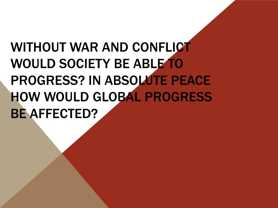 WITHOUT WAR AND CONFLICT WOULD SOCIETY BE ABLE TO PROGRESS.