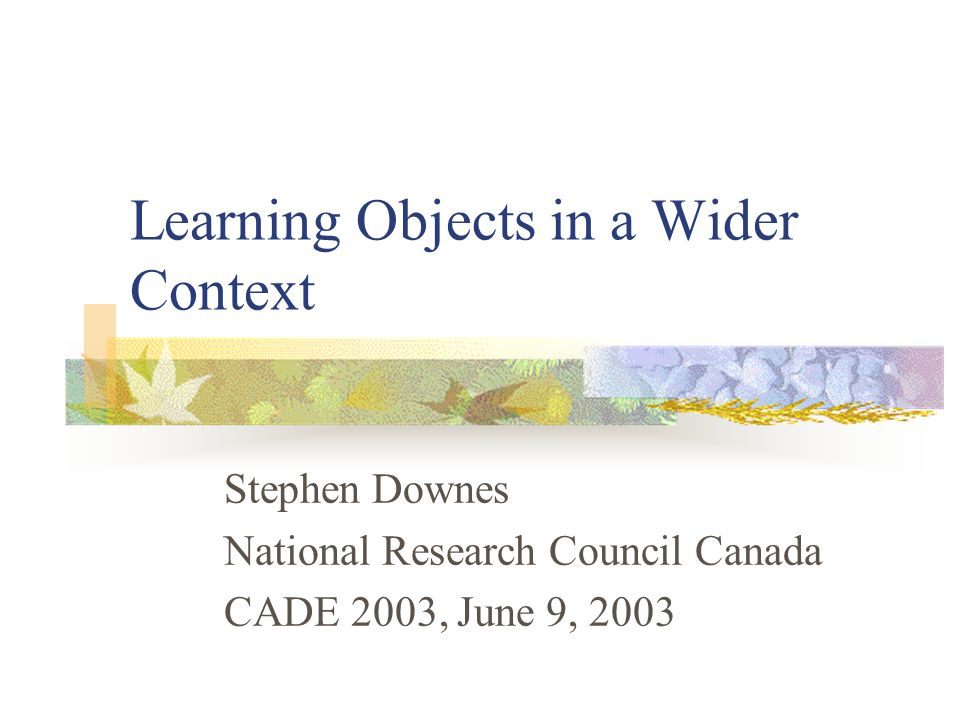 Learning Objects in a Wider Context Stephen Downes National Research Council Canada CADE 2003, June 9, 2003