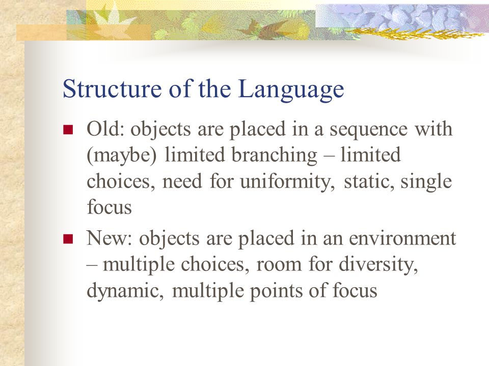 Structure of the Language Old: objects are placed in a sequence with (maybe) limited branching – limited choices, need for uniformity, static, single focus New: objects are placed in an environment – multiple choices, room for diversity, dynamic, multiple points of focus