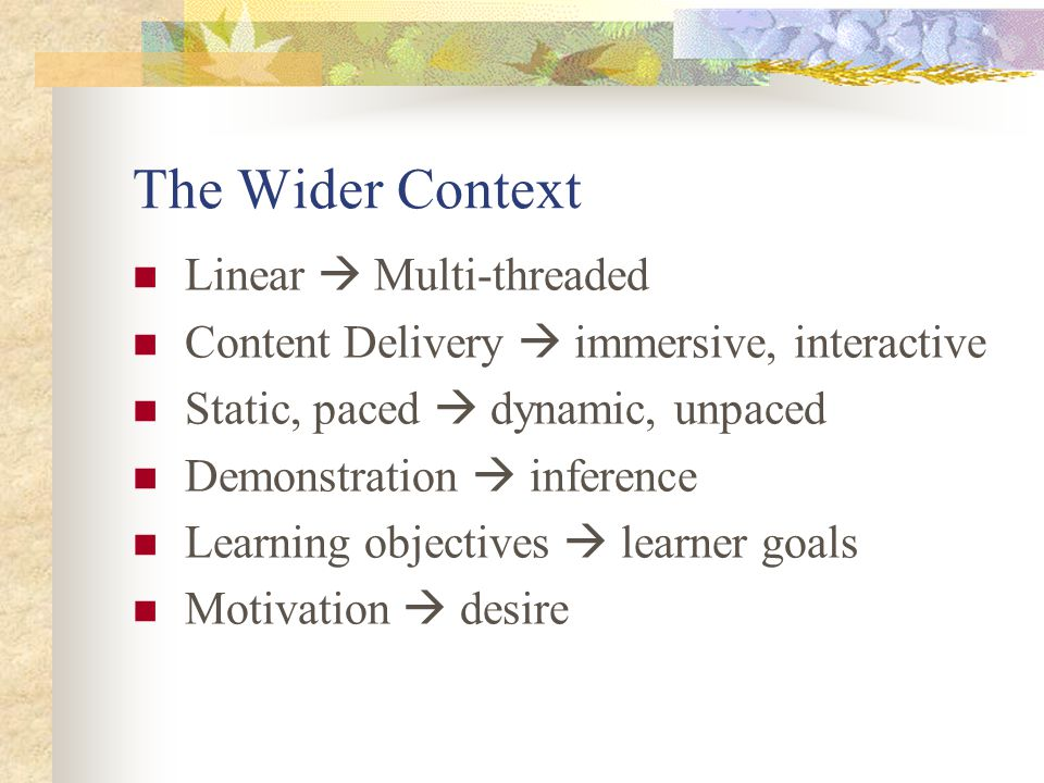The Wider Context Linear  Multi-threaded Content Delivery  immersive, interactive Static, paced  dynamic, unpaced Demonstration  inference Learning objectives  learner goals Motivation  desire