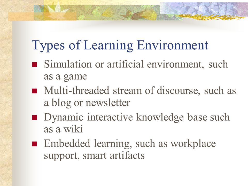 Types of Learning Environment Simulation or artificial environment, such as a game Multi-threaded stream of discourse, such as a blog or newsletter Dynamic interactive knowledge base such as a wiki Embedded learning, such as workplace support, smart artifacts