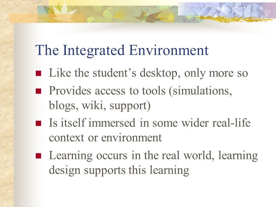 The Integrated Environment Like the student's desktop, only more so Provides access to tools (simulations, blogs, wiki, support) Is itself immersed in some wider real-life context or environment Learning occurs in the real world, learning design supports this learning