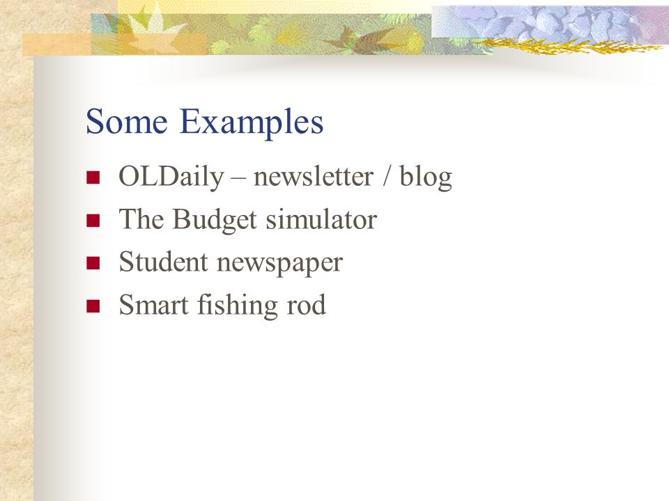 Some Examples OLDaily – newsletter / blog The Budget simulator Student newspaper Smart fishing rod