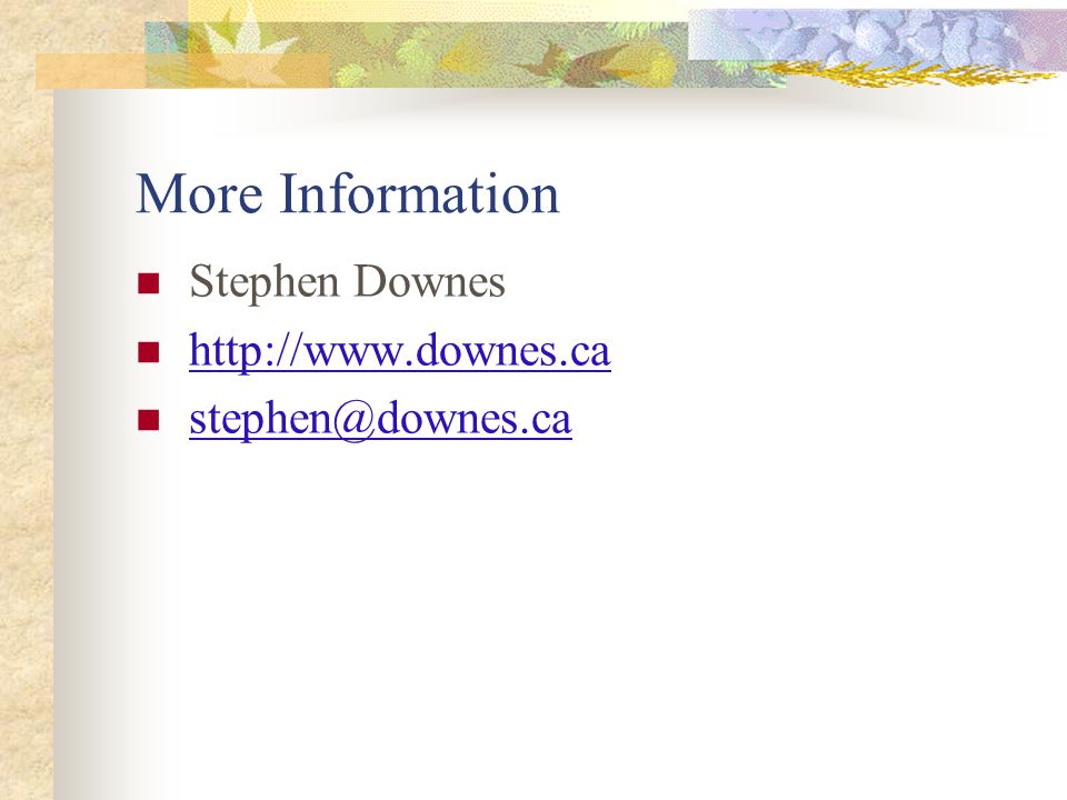 More Information Stephen Downes http://www.downes.ca stephen@downes.ca