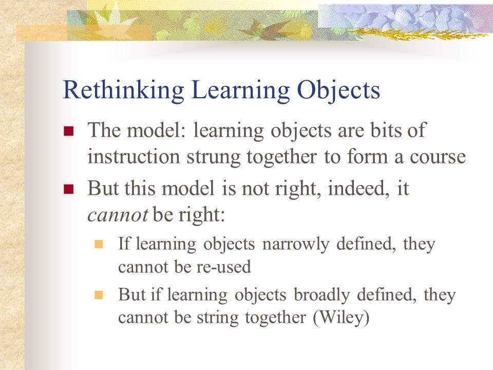 Rethinking Learning Objects The model: learning objects are bits of instruction strung together to form a course But this model is not right, indeed, it cannot be right: If learning objects narrowly defined, they cannot be re-used But if learning objects broadly defined, they cannot be string together (Wiley)