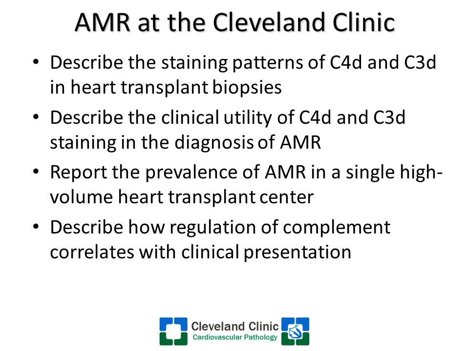 AMR at the Cleveland Clinic Describe the staining patterns of C4d and C3d in heart transplant biopsies Describe the clinical utility of C4d and C3d staining in the diagnosis of AMR Report the prevalence of AMR in a single high- volume heart transplant center Describe how regulation of complement correlates with clinical presentation