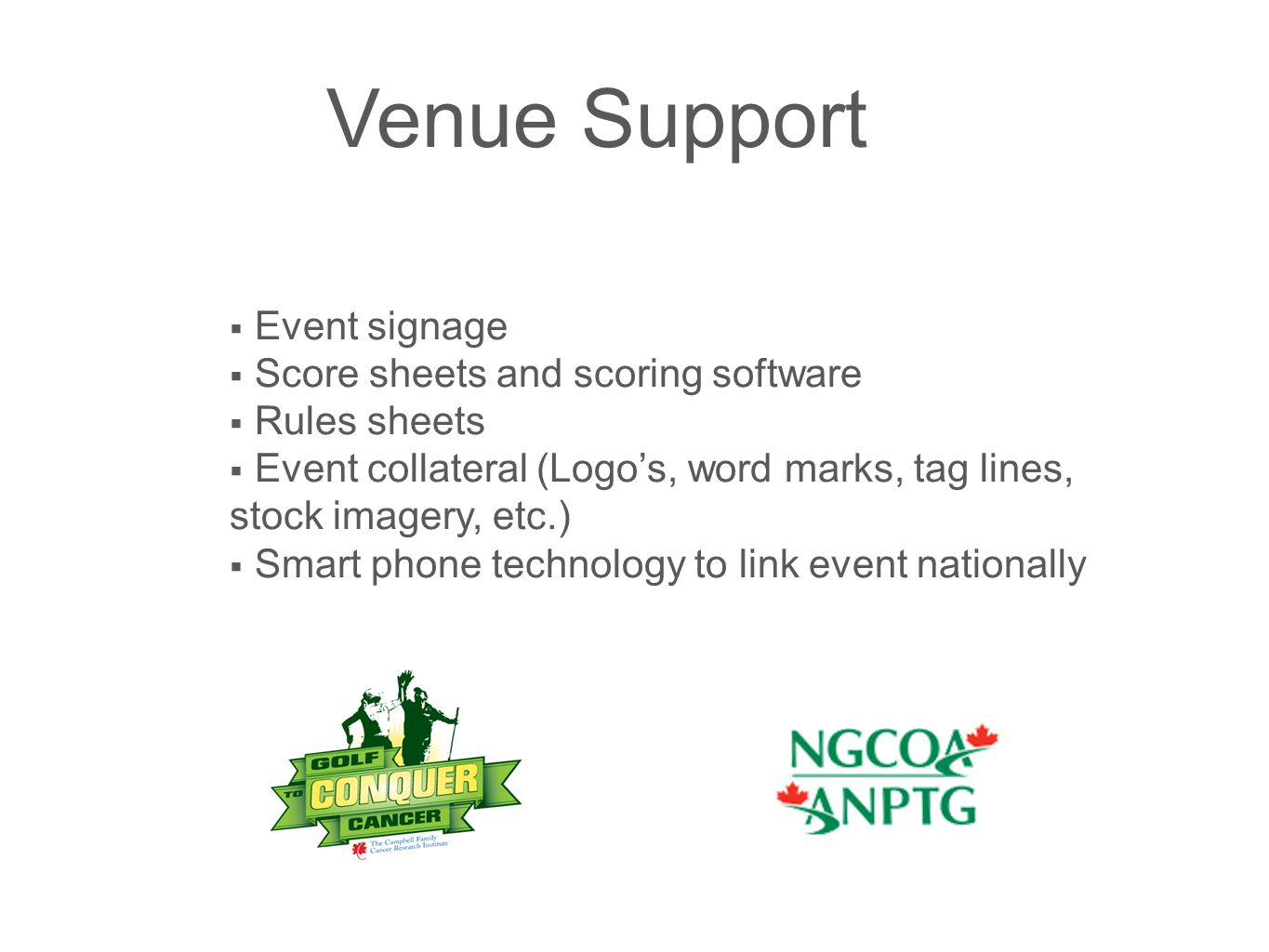 Venue Support  Event signage  Score sheets and scoring software  Rules sheets  Event collateral (Logo's, word marks, tag lines, stock imagery, etc.)  Smart phone technology to link event nationally