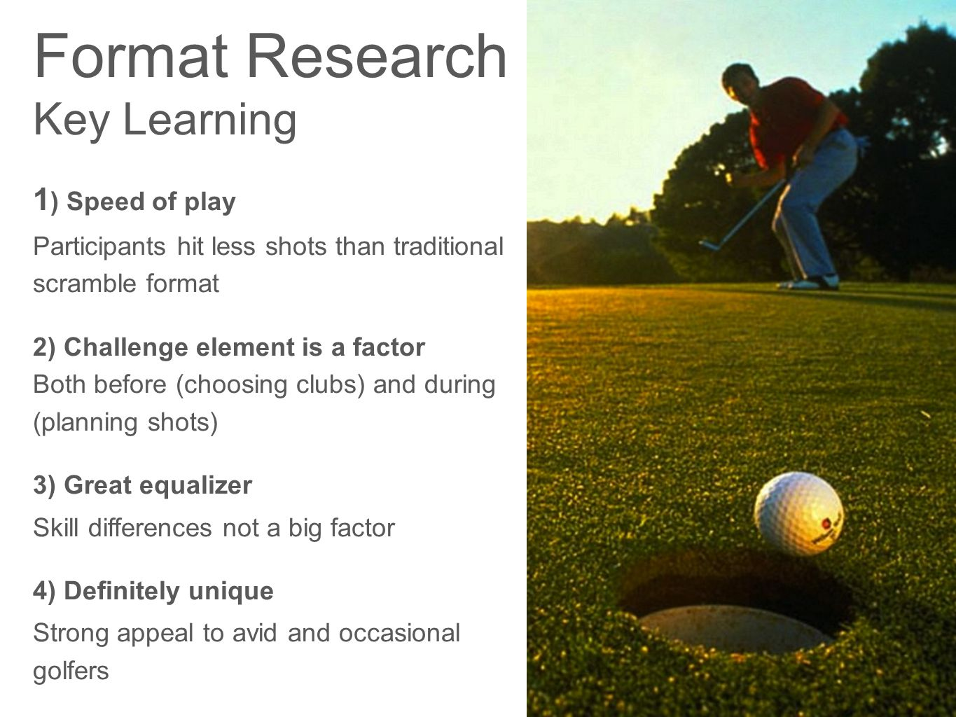 Format Research Key Learning 1 ) Speed of play Participants hit less shots than traditional scramble format 2) Challenge element is a factor Both before (choosing clubs) and during (planning shots) 3) Great equalizer Skill differences not a big factor 4) Definitely unique Strong appeal to avid and occasional golfers