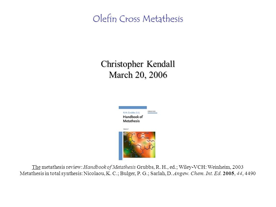 Olefin Cross Metathesis Christopher Kendall March 20, 2006 The metathesis review: Handbook of Metathesis Grubbs, R.