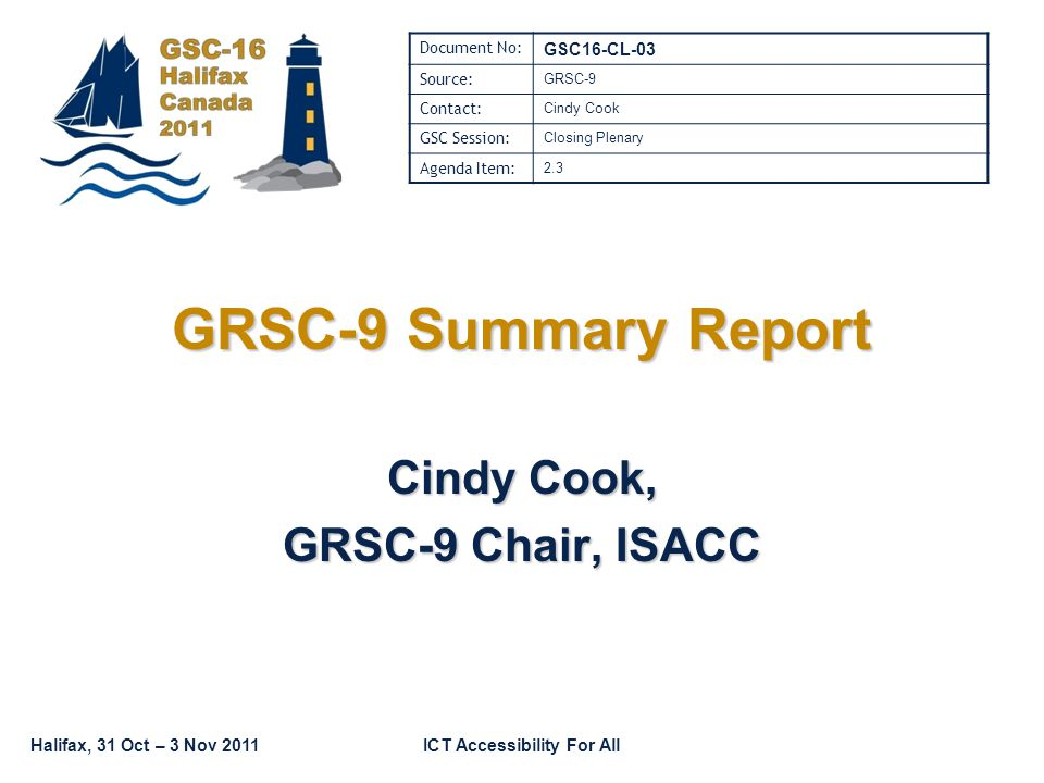 Halifax, 31 Oct – 3 Nov 2011ICT Accessibility For All GRSC-9 Summary Report Cindy Cook, GRSC-9 Chair, ISACC Document No: GSC16-CL-03 Source: GRSC-9 Contact: Cindy Cook GSC Session: Closing Plenary Agenda Item: 2.3