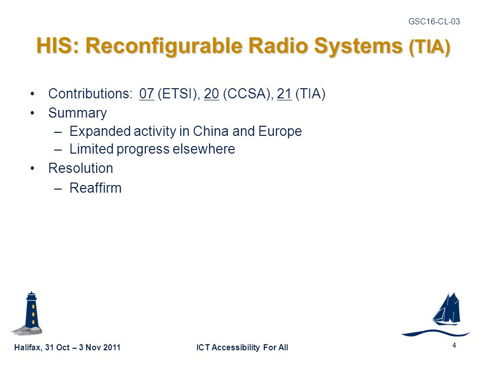 Halifax, 31 Oct – 3 Nov 2011ICT Accessibility For All GSC16-CL-03 4 HIS: Reconfigurable Radio Systems (TIA) Contributions: 07 (ETSI), 20 (CCSA), 21 (TIA) Summary –Expanded activity in China and Europe –Limited progress elsewhere Resolution –Reaffirm