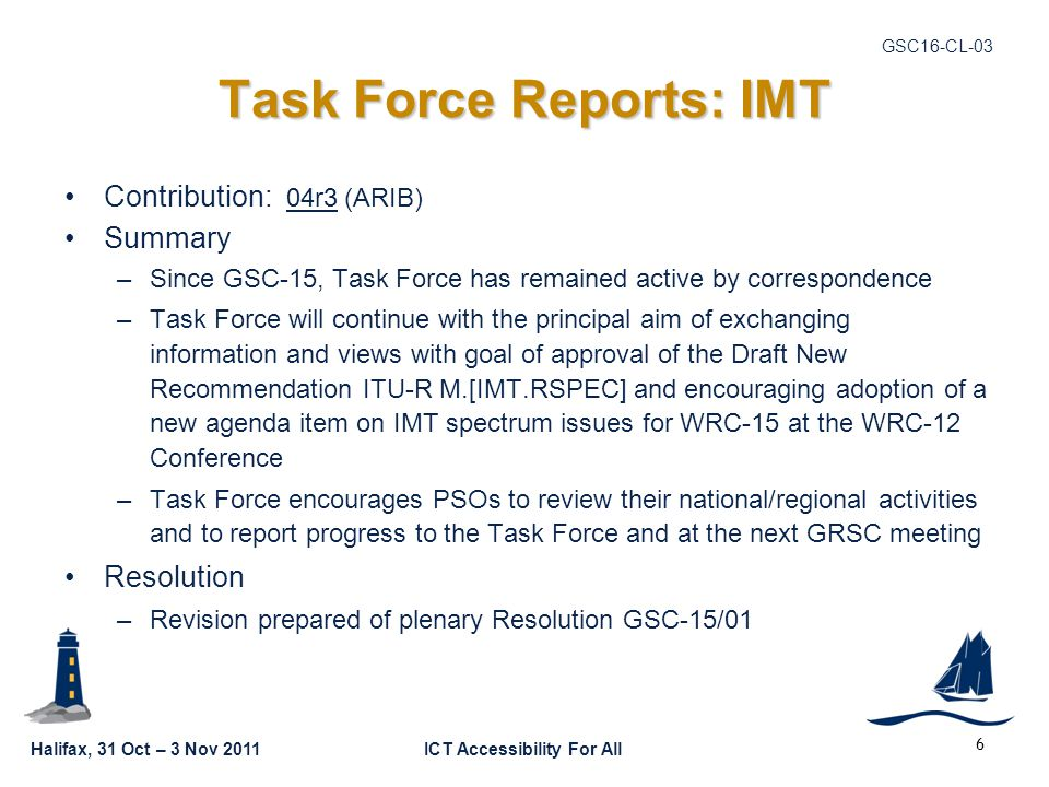 Halifax, 31 Oct – 3 Nov 2011ICT Accessibility For All GSC16-CL-03 6 Task Force Reports: IMT Contribution: 04r3 (ARIB) Summary –Since GSC-15, Task Force has remained active by correspondence –Task Force will continue with the principal aim of exchanging information and views with goal of approval of the Draft New Recommendation ITU-R M.[IMT.RSPEC] and encouraging adoption of a new agenda item on IMT spectrum issues for WRC-15 at the WRC-12 Conference –Task Force encourages PSOs to review their national/regional activities and to report progress to the Task Force and at the next GRSC meeting Resolution –Revision prepared of plenary Resolution GSC-15/01