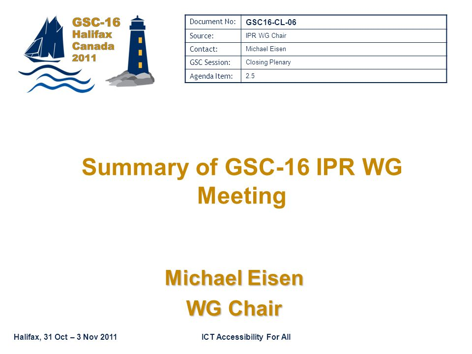 Halifax, 31 Oct – 3 Nov 2011ICT Accessibility For All Summary of GSC-16 IPR WG Meeting Michael Eisen WG Chair Document No: GSC16-CL-06 Source: IPR WG Chair Contact: Michael Eisen GSC Session: Closing Plenary Agenda Item: 2.5