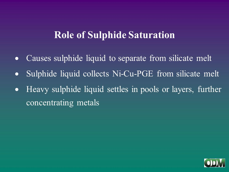 Role of Sulphide Saturation  Causes sulphide liquid to separate from silicate melt  Sulphide liquid collects Ni-Cu-PGE from silicate melt  Heavy sulphide liquid settles in pools or layers, further concentrating metals