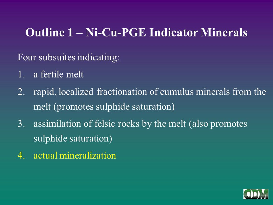 Outline 1 – Ni-Cu-PGE Indicator Minerals Four subsuites indicating: 1.a fertile melt 2.rapid, localized fractionation of cumulus minerals from the melt (promotes sulphide saturation) 3.assimilation of felsic rocks by the melt (also promotes sulphide saturation) 4.actual mineralization