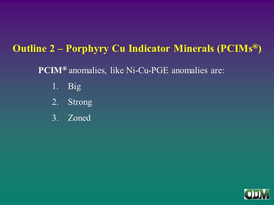 Outline 2 – Porphyry Cu Indicator Minerals (PCIMs ® ) PCIM ® anomalies, like Ni-Cu-PGE anomalies are: 1.Big 2.Strong 3.Zoned