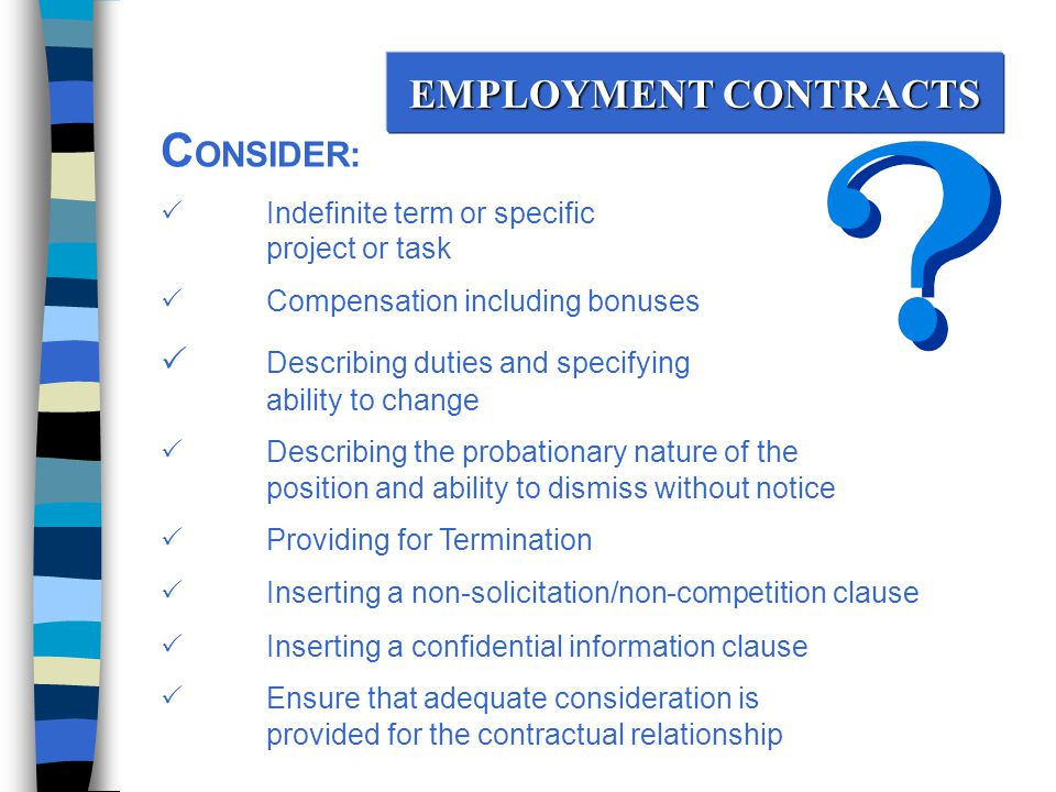 EMPLOYMENT CONTRACTS C ONSIDER:  Indefinite term or specific project or task  Compensation including bonuses  Describing duties and specifying ability to change  Describing the probationary nature of the position and ability to dismiss without notice  Providing for Termination  Inserting a non-solicitation/non-competition clause  Inserting a confidential information clause  Ensure that adequate consideration is provided for the contractual relationship