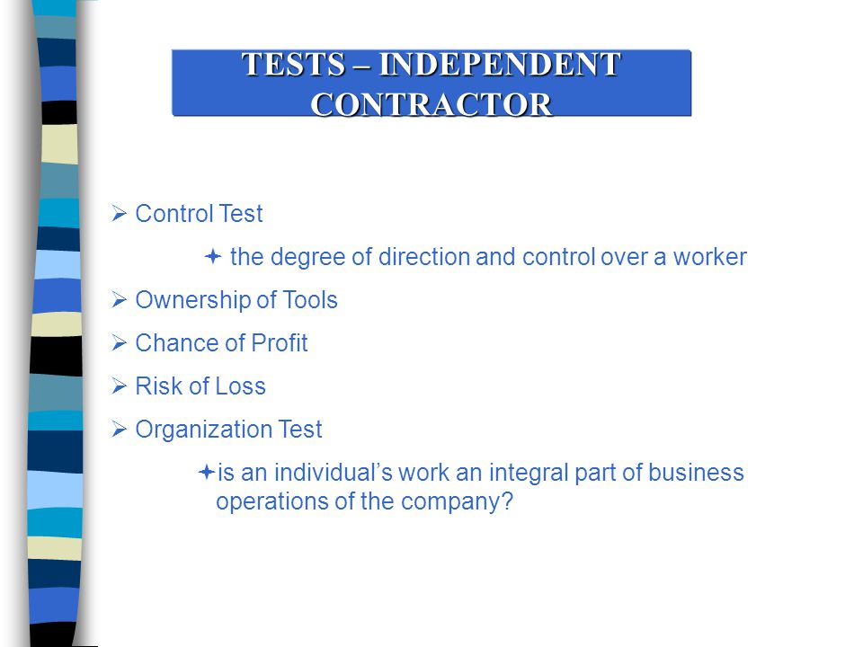 TESTS – INDEPENDENT CONTRACTOR  Control Test  the degree of direction and control over a worker  Ownership of Tools  Chance of Profit  Risk of Loss  Organization Test  is an individual's work an integral part of business operations of the company