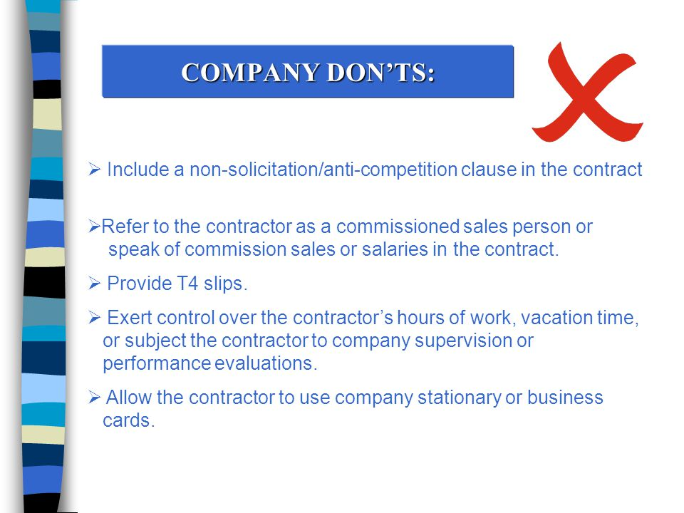 COMPANY DON'TS:  Include a non-solicitation/anti-competition clause in the contract  Refer to the contractor as a commissioned sales person or speak of commission sales or salaries in the contract.