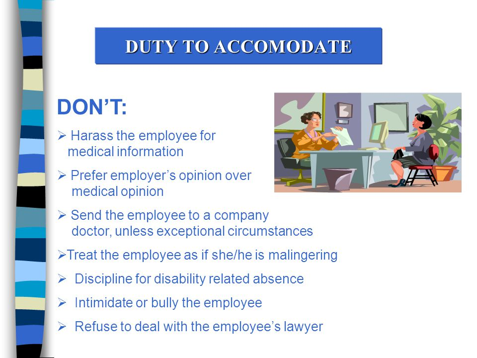 DUTY TO ACCOMODATE DON'T:  Harass the employee for medical information  Prefer employer's opinion over medical opinion  Send the employee to a company doctor, unless exceptional circumstances  Treat the employee as if she/he is malingering  Discipline for disability related absence  Intimidate or bully the employee  Refuse to deal with the employee's lawyer