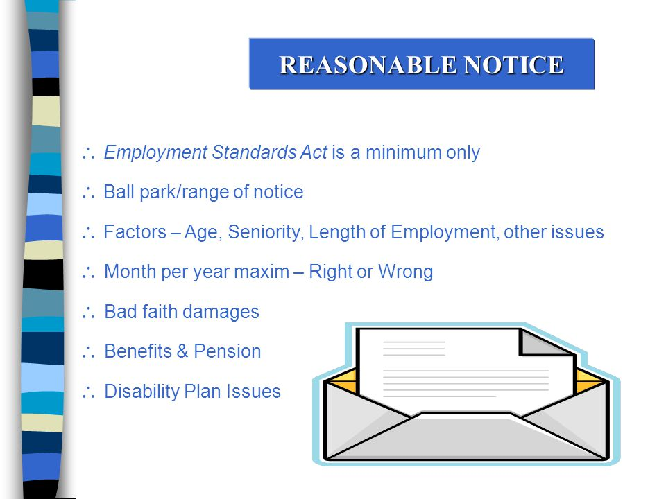 REASONABLE NOTICE  Employment Standards Act is a minimum only  Ball park/range of notice  Factors – Age, Seniority, Length of Employment, other issues  Month per year maxim – Right or Wrong  Bad faith damages  Benefits & Pension  Disability Plan Issues