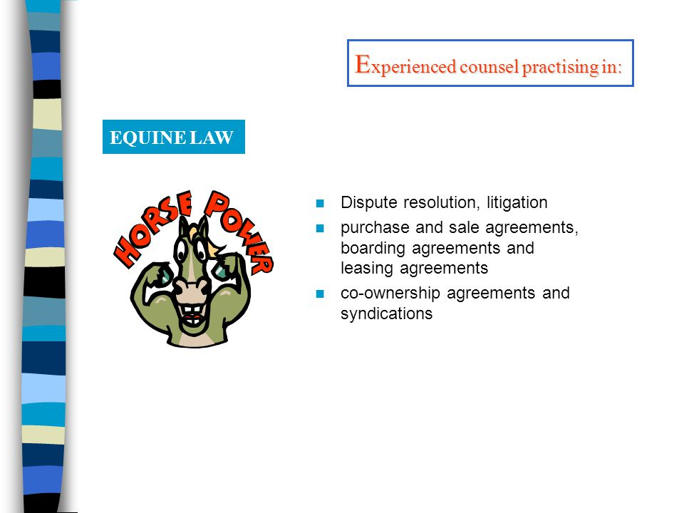 Dispute resolution, litigation purchase and sale agreements, boarding agreements and leasing agreements co-ownership agreements and syndications EQUINE LAW E xperienced counsel practising in: