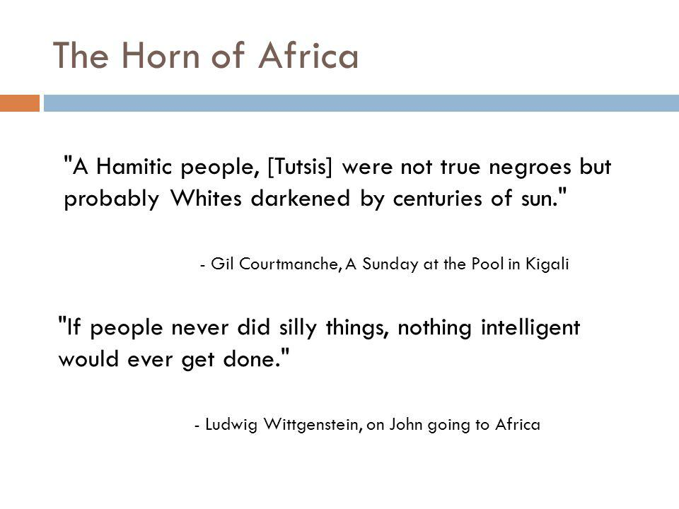 The Horn of Africa A Hamitic people, [Tutsis] were not true negroes but probably Whites darkened by centuries of sun. - Gil Courtmanche, A Sunday at the Pool in Kigali If people never did silly things, nothing intelligent would ever get done. - Ludwig Wittgenstein, on John going to Africa