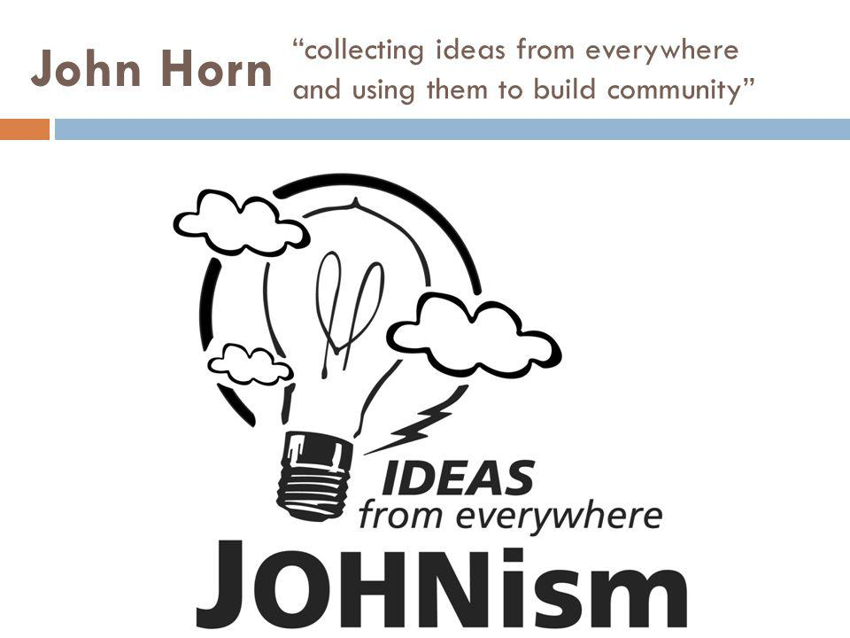 collecting ideas from everywhere and using them to build community John Horn